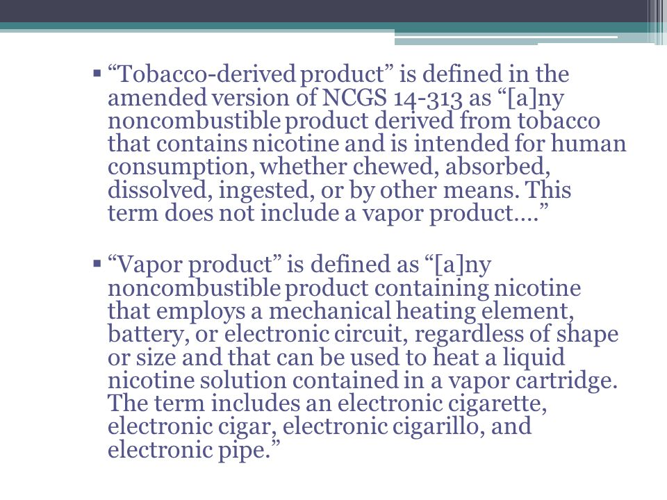 Tobacco-derived product is defined in the amended version of NCGS 14-313 as [a]ny noncombustible product derived from tobacco that contains nicotine and is intended for human consumption, whether chewed, absorbed, dissolved, ingested, or by other means. This term does not include a vapor product….